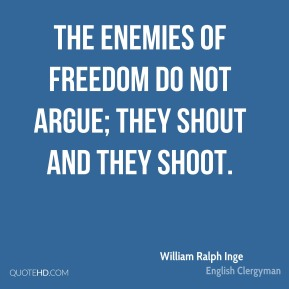 The enemies of freedom do not argue; they shout and they shoot.