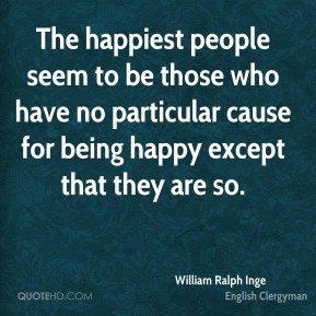 William Ralph Inge - The happiest people seem to be those who have no particular cause for being happy except that they are so.