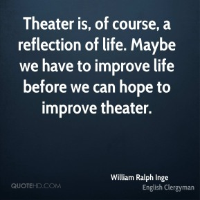 Theater is, of course, a reflection of life. Maybe we have to improve life before we can hope to improve theater.