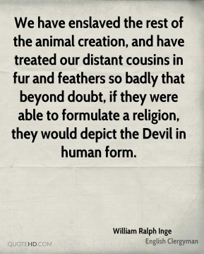 William Ralph Inge - We have enslaved the rest of the animal creation, and have treated our distant cousins in fur and feathers so badly that beyond doubt, if they were able to formulate a religion, they would depict the Devil in human form.