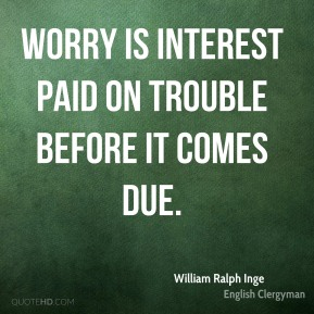 William Ralph Inge - Worry is interest paid on trouble before it comes due.