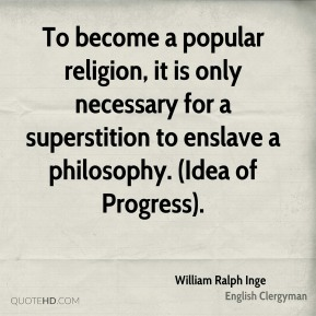 William Ralph Inge  - To become a popular religion, it is only necessary for a superstition to enslave a philosophy. (Idea of Progress).
