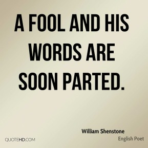 A fool and his words are soon parted.