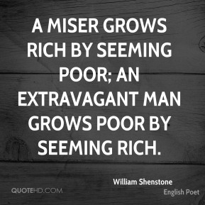 William Shenstone - A miser grows rich by seeming poor; an extravagant man grows poor by seeming rich.