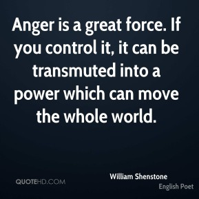 Anger is a great force. If you control it, it can be transmuted into a power which can move the whole world.