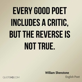 William Shenstone - Every good poet includes a critic, but the reverse is not true.