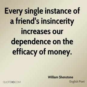 William Shenstone - Every single instance of a friend's insincerity increases our dependence on the efficacy of money.