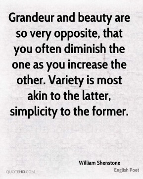 Grandeur and beauty are so very opposite, that you often diminish the one as you increase the other. Variety is most akin to the latter, simplicity to the former.