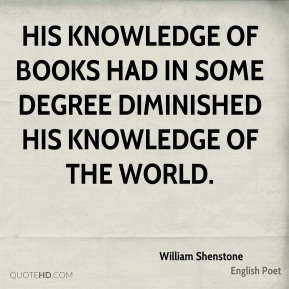 William Shenstone - His knowledge of books had in some degree diminished his knowledge of the world.