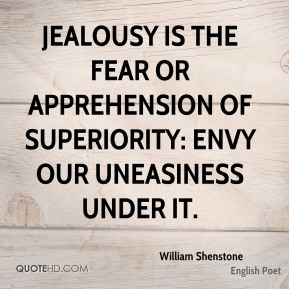William Shenstone - Jealousy is the fear or apprehension of superiority: envy our uneasiness under it.