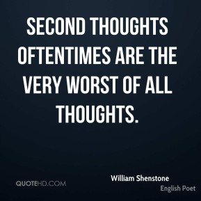 Second thoughts oftentimes are the very worst of all thoughts.