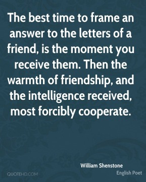 William Shenstone - The best time to frame an answer to the letters of a friend, is the moment you receive them. Then the warmth of friendship, and the intelligence received, most forcibly cooperate.