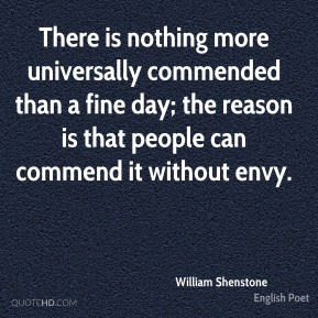William Shenstone - There is nothing more universally commended than a fine day; the reason is that people can commend it without envy.