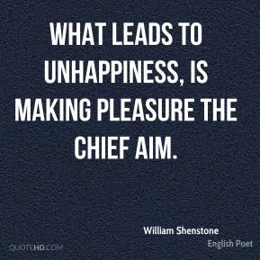 What leads to unhappiness, is making pleasure the chief aim.