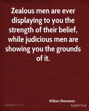William Shenstone - Zealous men are ever displaying to you the strength of their belief, while judicious men are showing you the grounds of it.