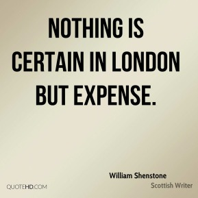 William Shenstone  - Nothing is certain in London but expense.