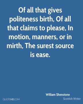 William Shenstone  - Of all that gives politeness birth, Of all that claims to please, In motion, manners, or in mirth, The surest source is ease.