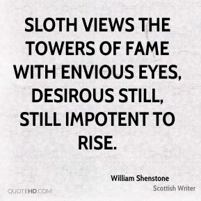 William Shenstone  - Sloth views the towers of Fame with envious eyes, Desirous still, still impotent to rise.
