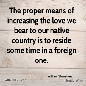William Shenstone  - The proper means of increasing the love we bear to our native country is to reside some time in a foreign one.
