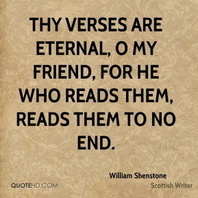 William Shenstone  - Thy verses are eternal, O my friend, For he who reads them, reads them to no end.