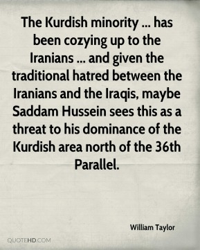 William Taylor  - The Kurdish minority ... has been cozying up to the Iranians ... and given the traditional hatred between the Iranians and the Iraqis, maybe Saddam Hussein sees this as a threat to his dominance of the Kurdish area north of the 36th Parallel.