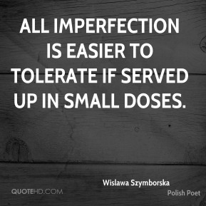 Wislawa Szymborska - All imperfection is easier to tolerate if served up in small doses.