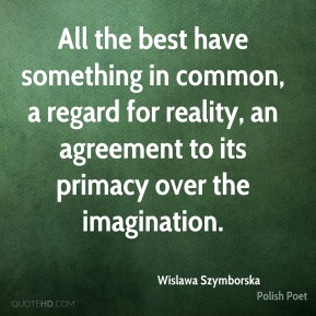 Wislawa Szymborska - All the best have something in common, a regard for reality, an agreement to its primacy over the imagination.