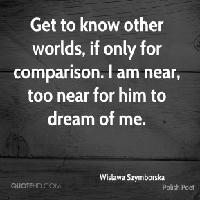 Wislawa Szymborska - Get to know other worlds, if only for comparison. I am near, too near for him to dream of me.