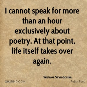 Wislawa Szymborska - I cannot speak for more than an hour exclusively about poetry. At that point, life itself takes over again.