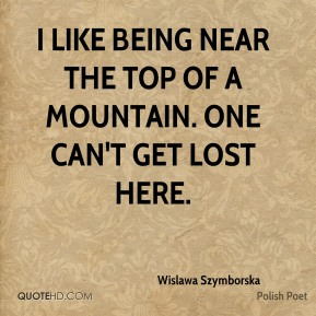Wislawa Szymborska - I like being near the top of a mountain. One can't get lost here.