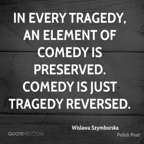 Wislawa Szymborska - In every tragedy, an element of comedy is preserved. Comedy is just tragedy reversed.