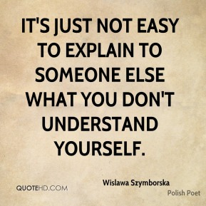 It's just not easy to explain to someone else what you don't understand yourself.