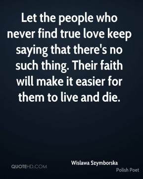Wislawa Szymborska - Let the people who never find true love keep saying that there's no such thing. Their faith will make it easier for them to live and die.