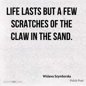 Wislawa Szymborska - Life lasts but a few scratches of the claw in the sand.