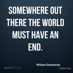 Wislawa Szymborska - Somewhere out there the world must have an end.