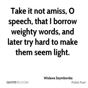 Wislawa Szymborska - Take it not amiss, O speech, that I borrow weighty words, and later try hard to make them seem light.