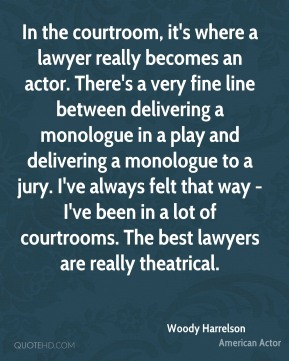 Woody Harrelson - In the courtroom, it's where a lawyer really becomes an actor. There's a very fine line between delivering a monologue in a play and delivering a monologue to a jury. I've always felt that way - I've been in a lot of courtrooms. The best lawyers are really theatrical.