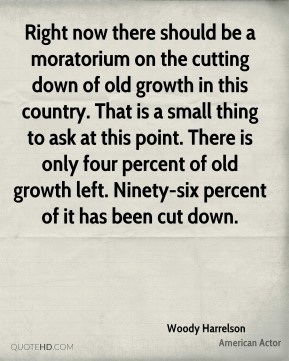 Woody Harrelson - Right now there should be a moratorium on the cutting down of old growth in this country. That is a small thing to ask at this point. There is only four percent of old growth left. Ninety-six percent of it has been cut down.