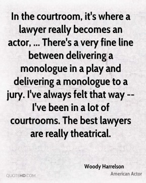 Woody Harrelson  - In the courtroom, it's where a lawyer really becomes an actor, ... There's a very fine line between delivering a monologue in a play and delivering a monologue to a jury. I've always felt that way -- I've been in a lot of courtrooms. The best lawyers are really theatrical.