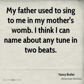 Yancy Butler - My father used to sing to me in my mother's womb. I think I can name about any tune in two beats.