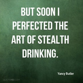 Yancy Butler  - But soon I perfected the art of stealth drinking.