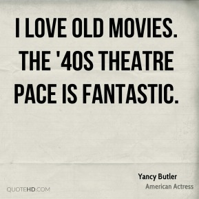 Yancy Butler - I love old movies. The '40s theatre pace is fantastic.