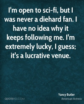 Yancy Butler - I'm open to sci-fi, but I was never a diehard fan. I have no idea why it keeps following me. I'm extremely lucky, I guess; it's a lucrative venue.