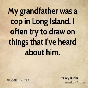 My grandfather was a cop in Long Island. I often try to draw on things that I've heard about him.