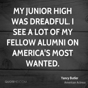 My junior high was dreadful. I see a lot of my fellow alumni on America's Most Wanted.