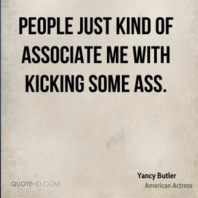 Yancy Butler - People just kind of associate me with kicking some ass.