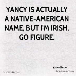 Yancy is actually a Native-American name, but I'm Irish. Go figure.