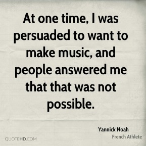 At one time, I was persuaded to want to make music, and people answered me that that was not possible.