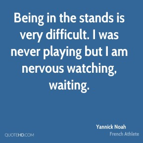 Being in the stands is very difficult. I was never playing but I am nervous watching, waiting.