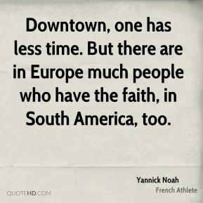 Yannick Noah - Downtown, one has less time. But there are in Europe much people who have the faith, in South America, too.